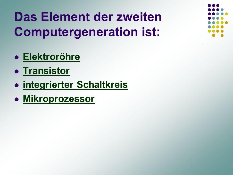 Das Element der zweiten Computergeneration ist: