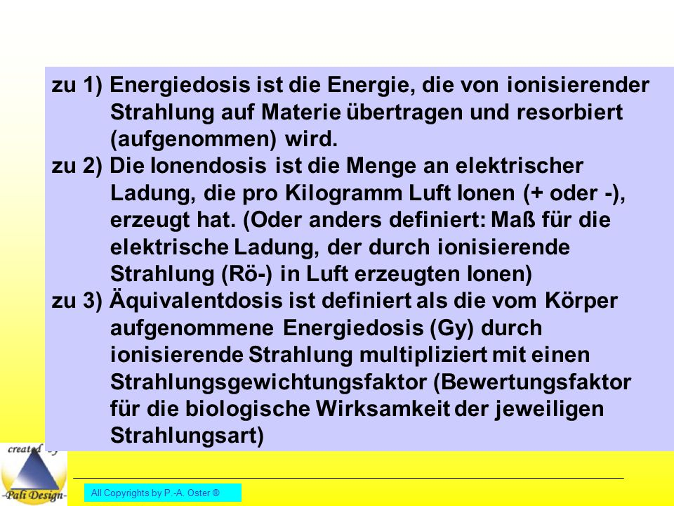 zu 1) Energiedosis ist die Energie, die von ionisierender Strahlung auf Materie übertragen und resorbiert (aufgenommen) wird.