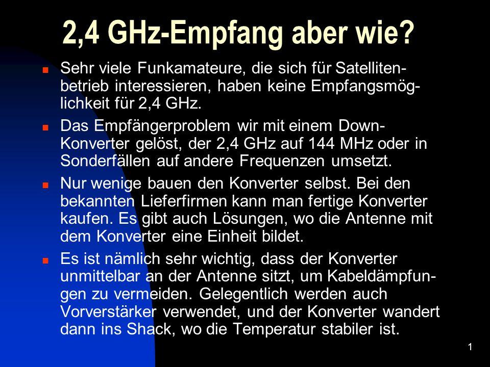 2,4 GHz-Empfang aber wie Sehr viele Funkamateure, die sich für Satelliten- betrieb interessieren, haben keine Empfangsmög- lichkeit für 2,4 GHz.