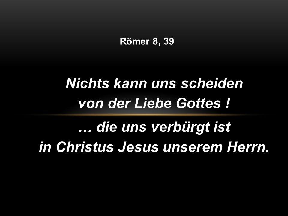 … die uns verbürgt ist in Christus Jesus unserem Herrn.