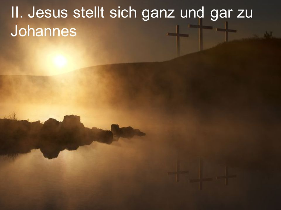 II. Jesus stellt sich ganz und gar zu Johannes
