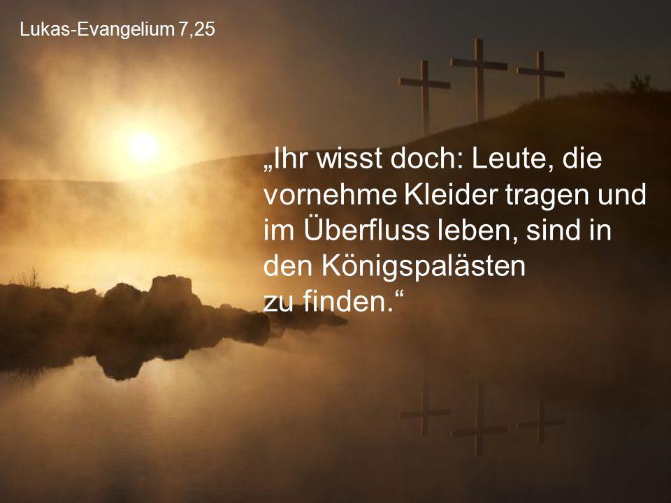 """Lukas-Evangelium 7,25 """"Ihr wisst doch: Leute, die vornehme Kleider tragen und im Überfluss leben, sind in den Königspalästen zu finden."""