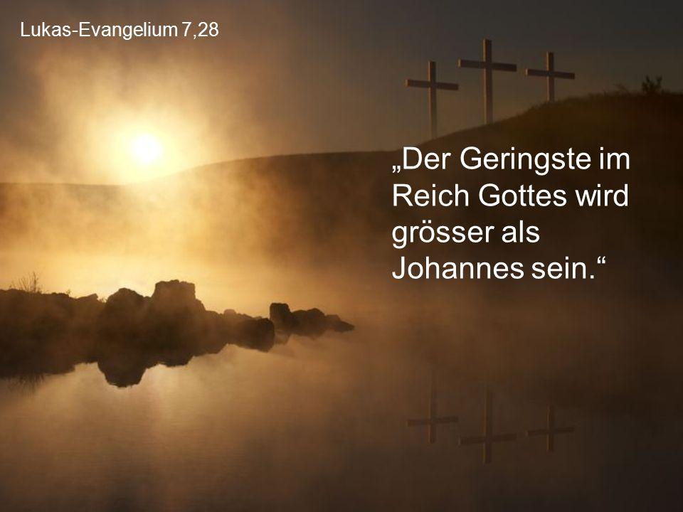 """""""Der Geringste im Reich Gottes wird grösser als Johannes sein."""