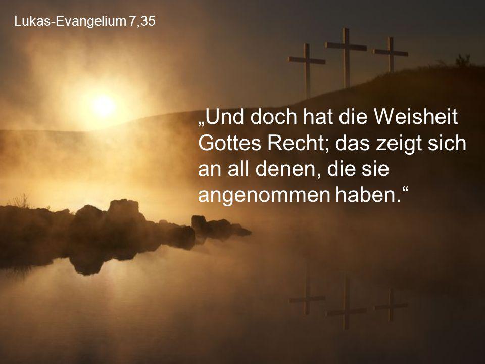 """Lukas-Evangelium 7,35 """"Und doch hat die Weisheit Gottes Recht; das zeigt sich an all denen, die sie angenommen haben."""
