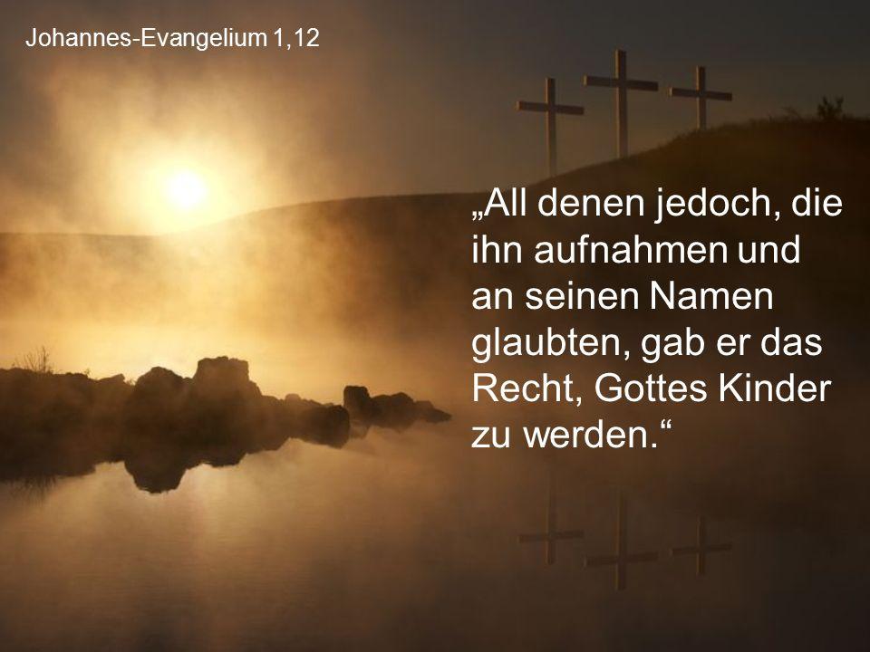 """Johannes-Evangelium 1,12 """"All denen jedoch, die ihn aufnahmen und an seinen Namen glaubten, gab er das Recht, Gottes Kinder zu werden."""