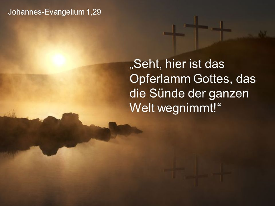 """Johannes-Evangelium 1,29 """"Seht, hier ist das Opferlamm Gottes, das die Sünde der ganzen Welt wegnimmt!"""