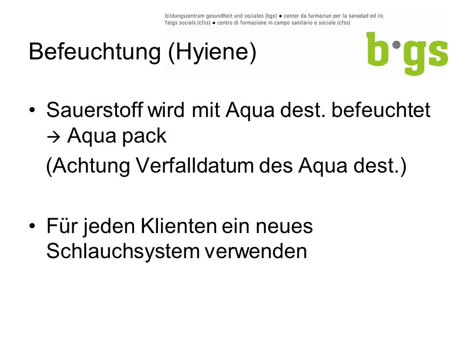 Befeuchtung (Hyiene) Sauerstoff wird mit Aqua dest. befeuchtet  Aqua pack. (Achtung Verfalldatum des Aqua dest.)