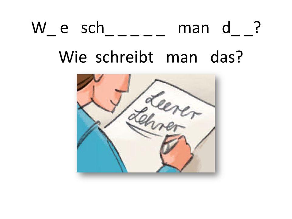 W_ e sch_ _ _ _ _ man d_ _ Wie schreibt man das