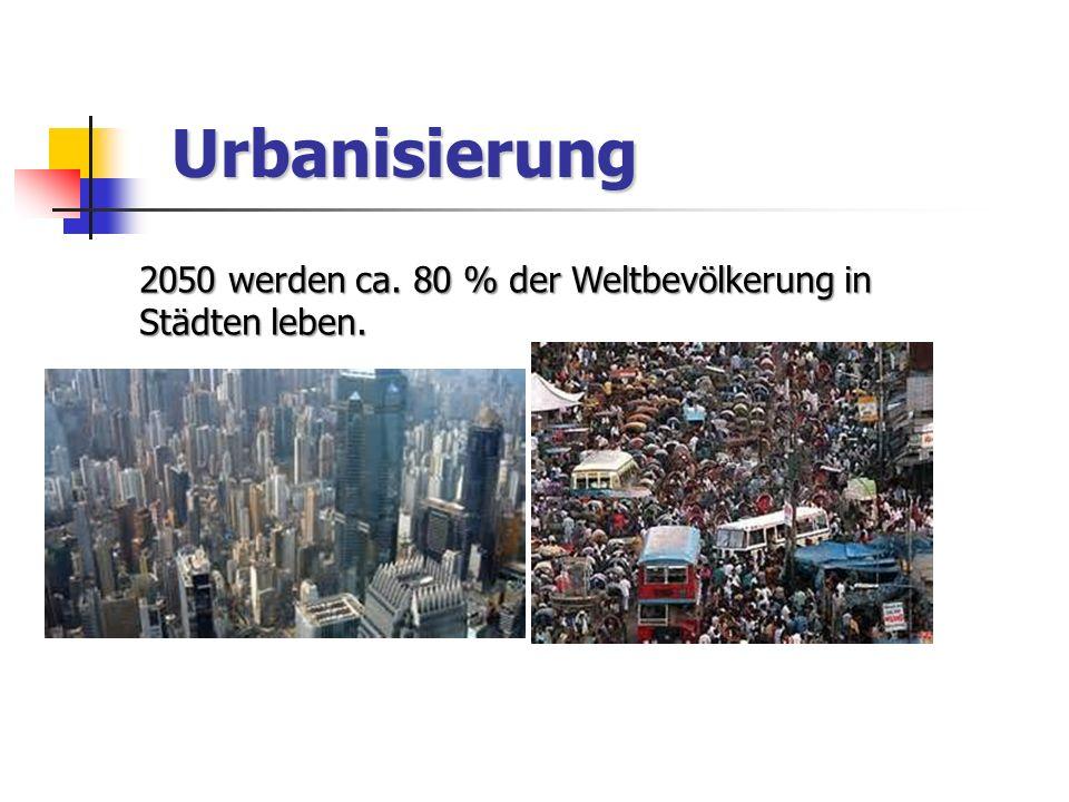 Urbanisierung 2050 werden ca. 80 % der Weltbevölkerung in Städten leben.