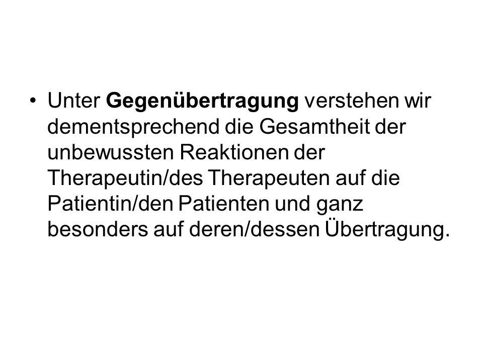 Unter Gegenübertragung verstehen wir dementsprechend die Gesamtheit der unbewussten Reaktionen der Therapeutin/des Therapeuten auf die Patientin/den Patienten und ganz besonders auf deren/dessen Übertragung.