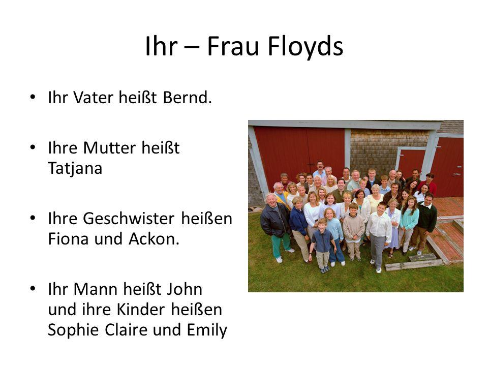Ihr – Frau Floyds Ihr Vater heißt Bernd. Ihre Mutter heißt Tatjana