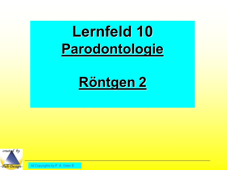 Lernfeld 10 Parodontologie Röntgen 2 All Copyrights by P.-A. Oster ®