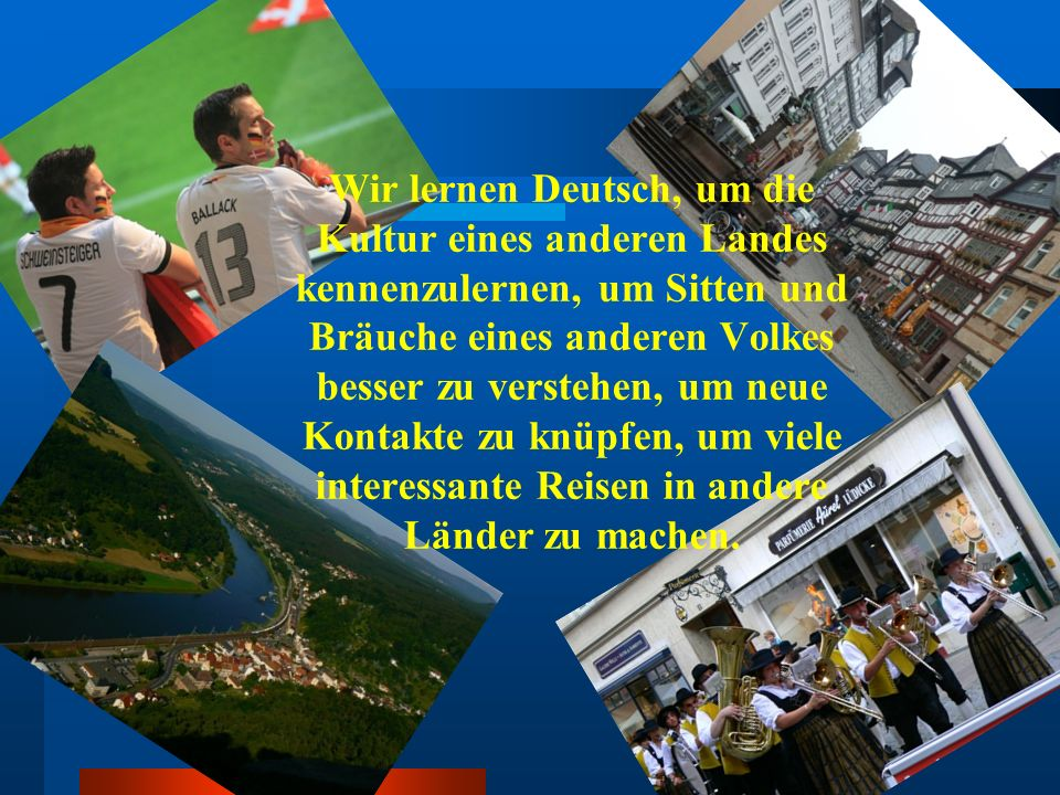 Wir lernen Deutsch, um die Kultur eines anderen Landes kennenzulernen, um Sitten und Bräuche eines anderen Volkes besser zu verstehen, um neue Kontakte zu knüpfen, um viele interessante Reisen in andere Länder zu machen.