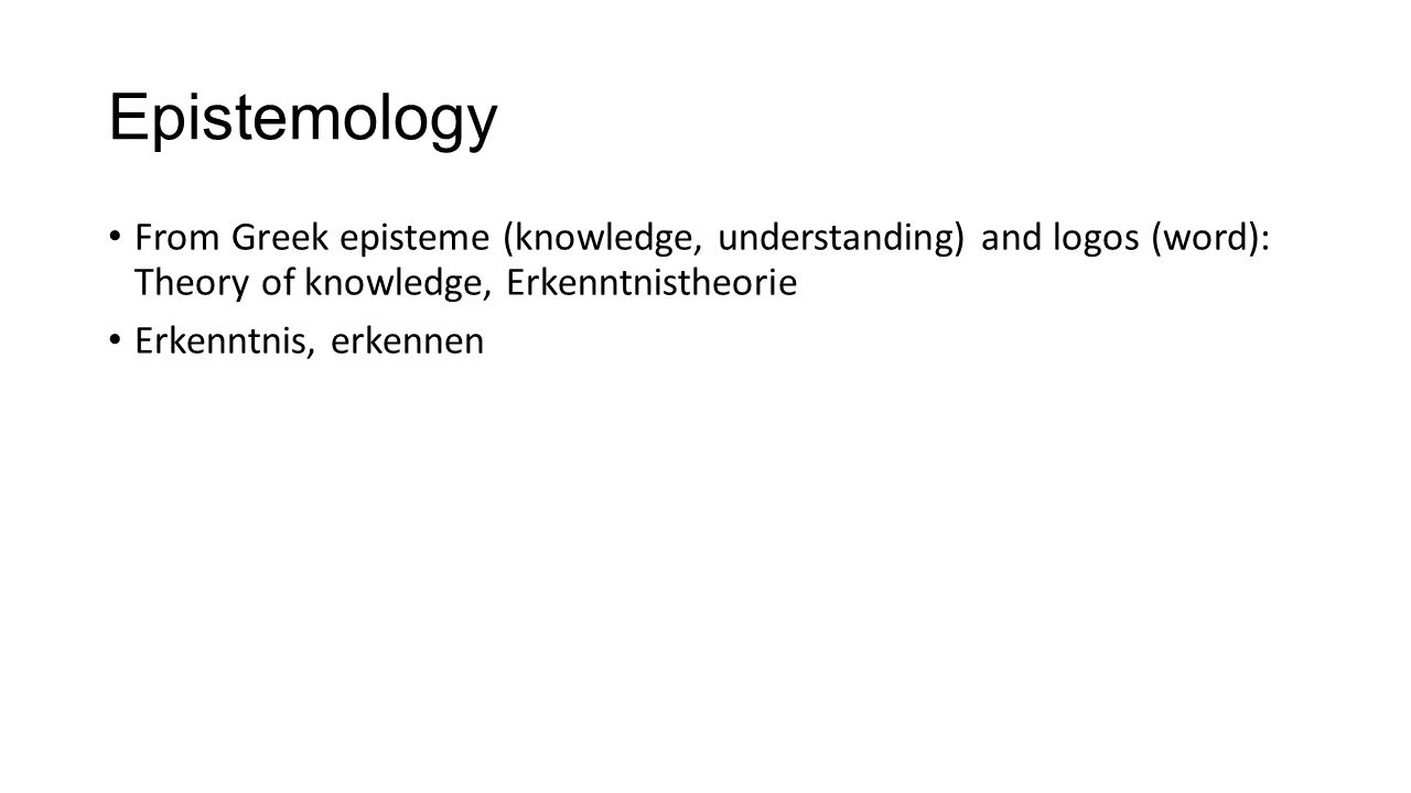 Epistemology From Greek episteme (knowledge, understanding) and logos (word): Theory of knowledge, Erkenntnistheorie.
