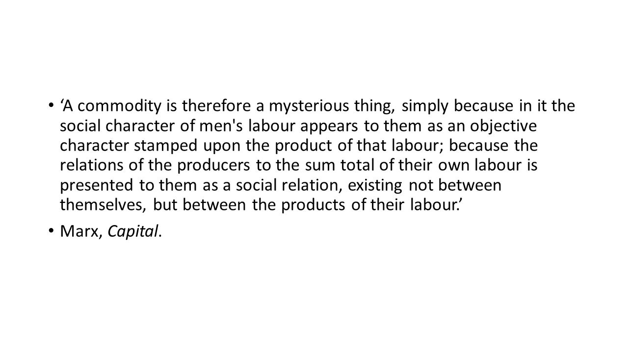 'A commodity is therefore a mysterious thing, simply because in it the social character of men s labour appears to them as an objective character stamped upon the product of that labour; because the relations of the producers to the sum total of their own labour is presented to them as a social relation, existing not between themselves, but between the products of their labour.'