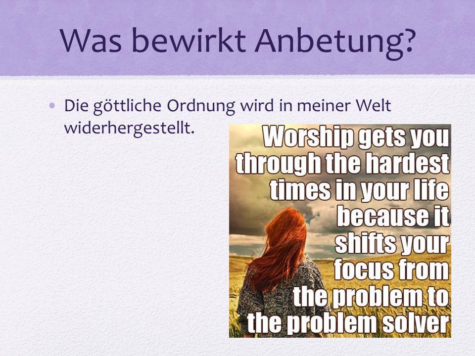 Was bewirkt Anbetung Die göttliche Ordnung wird in meiner Welt widerhergestellt.
