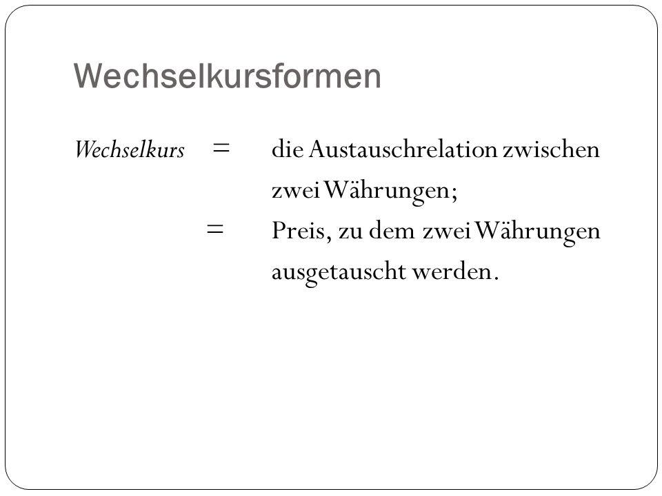 Wechselkursformen Wechselkurs = die Austauschrelation zwischen