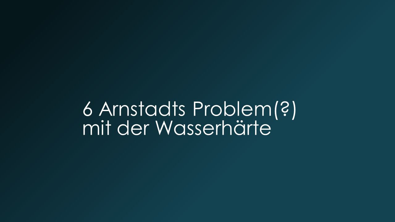 6 Arnstadts Problem( ) mit der Wasserhärte