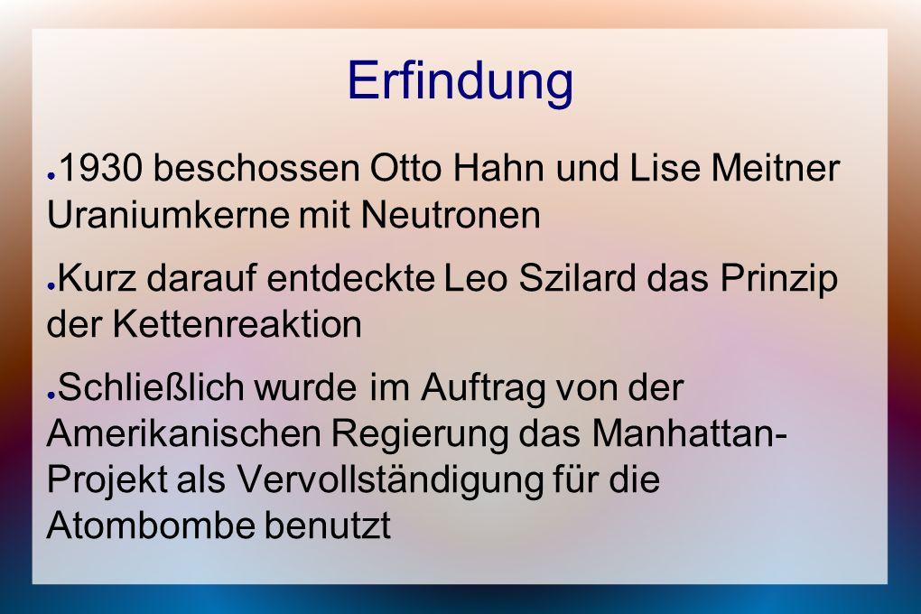 Erfindung 1930 beschossen Otto Hahn und Lise Meitner Uraniumkerne mit Neutronen. Kurz darauf entdeckte Leo Szilard das Prinzip der Kettenreaktion.