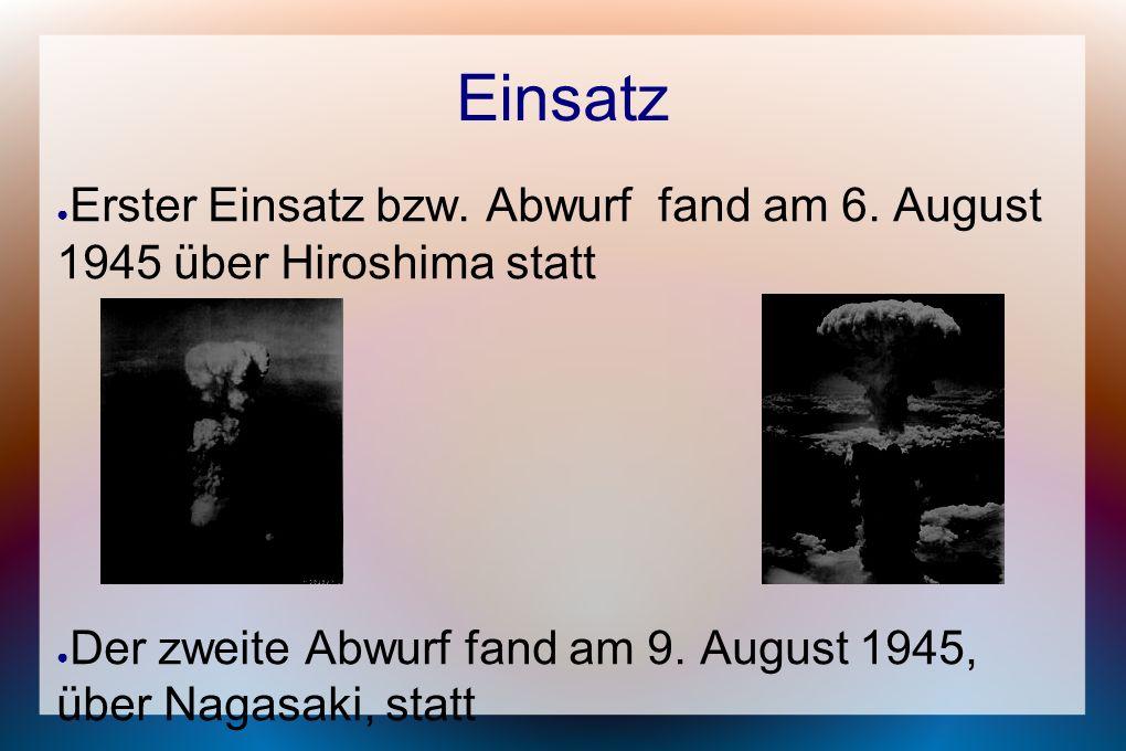 Einsatz Erster Einsatz bzw. Abwurf fand am 6. August 1945 über Hiroshima statt.