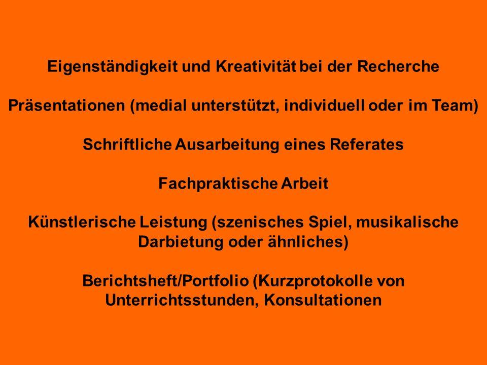 Eigenständigkeit und Kreativität bei der Recherche Präsentationen (medial unterstützt, individuell oder im Team) Schriftliche Ausarbeitung eines Referates Fachpraktische Arbeit Künstlerische Leistung (szenisches Spiel, musikalische Darbietung oder ähnliches) Berichtsheft/Portfolio (Kurzprotokolle von Unterrichtsstunden, Konsultationen