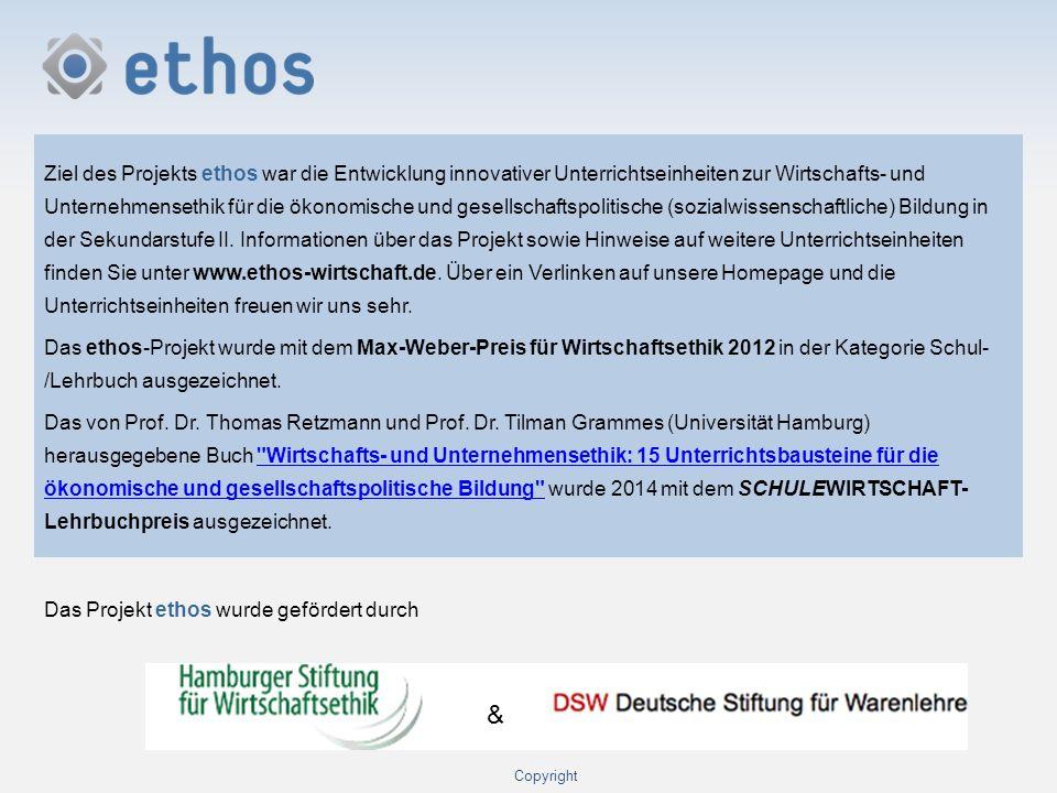 Ziel des Projekts ethos war die Entwicklung innovativer Unterrichtseinheiten zur Wirtschafts- und Unternehmensethik für die ökonomische und gesellschaftspolitische (sozialwissenschaftliche) Bildung in der Sekundarstufe II. Informationen über das Projekt sowie Hinweise auf weitere Unterrichtseinheiten finden Sie unter www.ethos-wirtschaft.de. Über ein Verlinken auf unsere Homepage und die Unterrichtseinheiten freuen wir uns sehr. Das ethos-Projekt wurde mit dem Max-Weber-Preis für Wirtschaftsethik 2012 in der Kategorie Schul- /Lehrbuch ausgezeichnet. Das von Prof. Dr. Thomas Retzmann und Prof. Dr. Tilman Grammes (Universität Hamburg) herausgegebene Buch Wirtschafts- und Unternehmensethik: 15 Unterrichtsbausteine für die ökonomische und gesellschaftspolitische Bildung wurde 2014 mit dem SCHULEWIRTSCHAFT- Lehrbuchpreis ausgezeichnet.