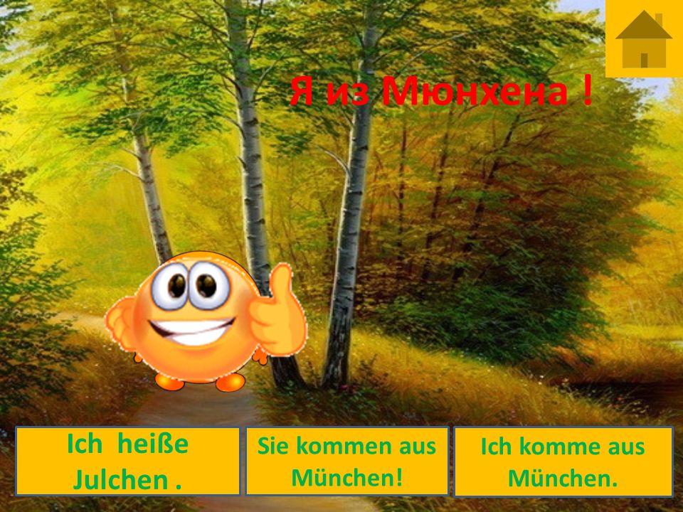 Я из Мюнхена ! Ich heiße Julchen . Sie kommen aus München!