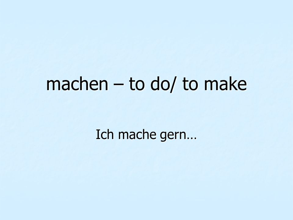 machen – to do/ to make Ich mache gern…