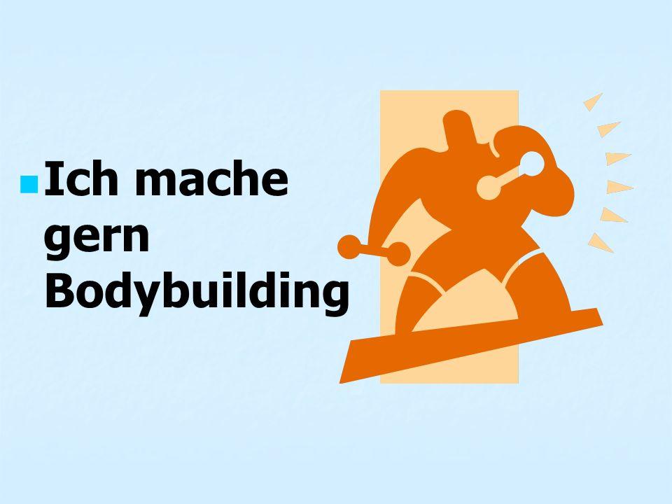 Ich mache gern Bodybuilding