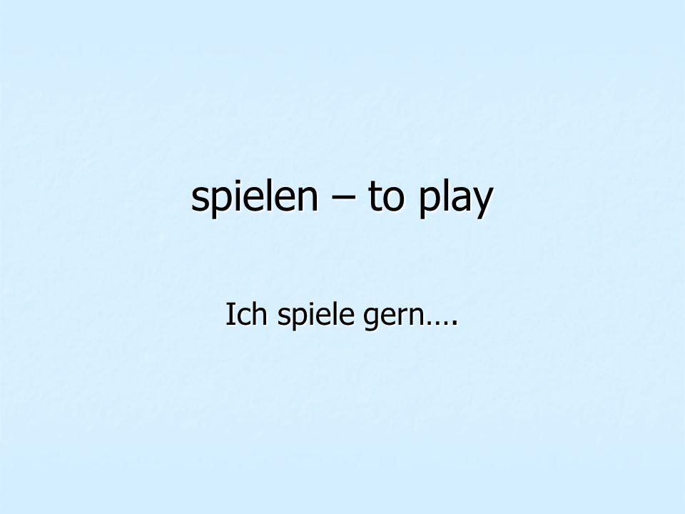spielen – to play Ich spiele gern….