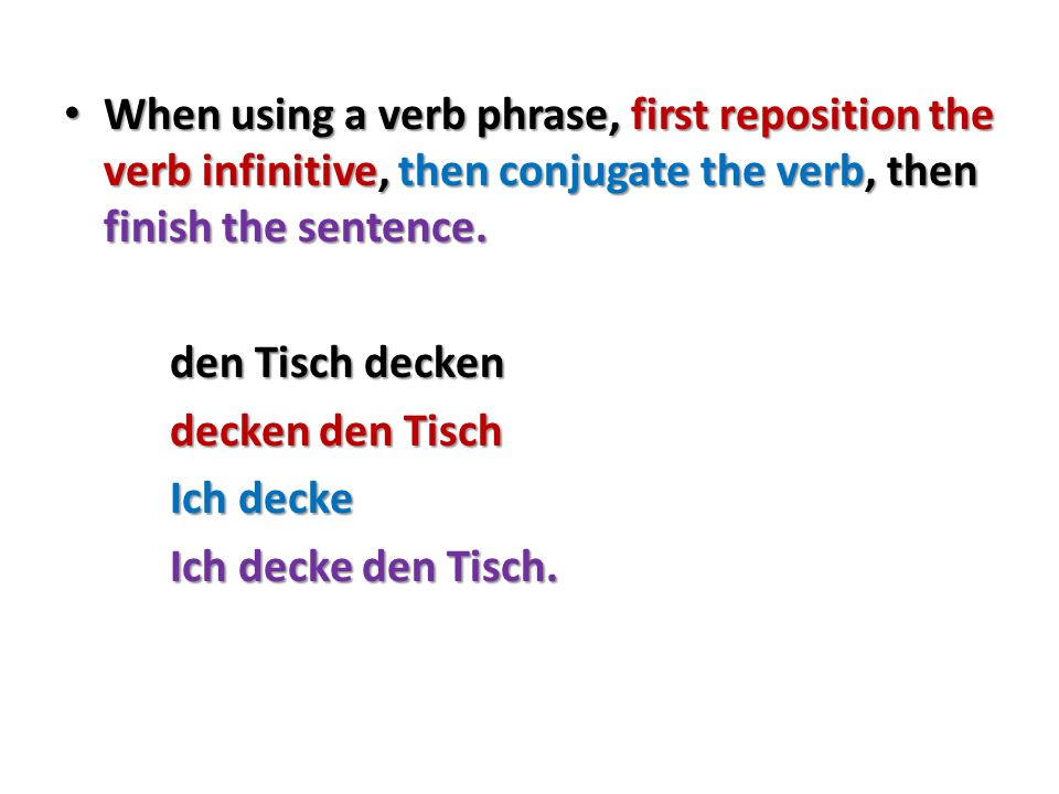 When using a verb phrase, first reposition the verb infinitive, then conjugate the verb, then finish the sentence.