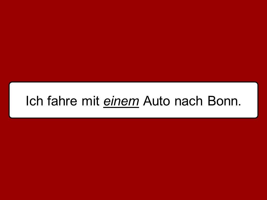 Ich fahre mit einem Auto nach Bonn.