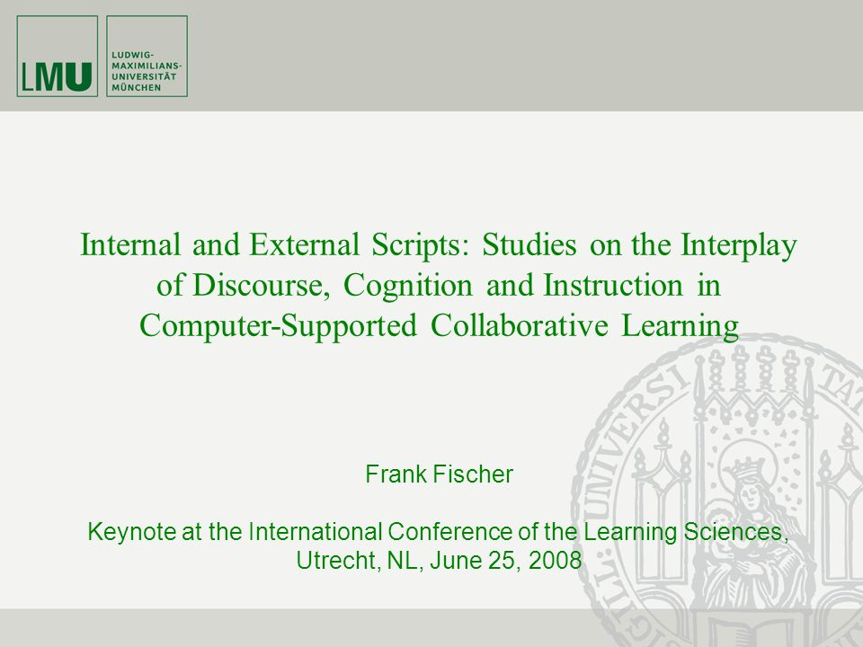 Internal and External Scripts: Studies on the Interplay of Discourse, Cognition and Instruction in Computer-Supported Collaborative Learning Frank Fischer Keynote at the International Conference of the Learning Sciences, Utrecht, NL, June 25, 2008