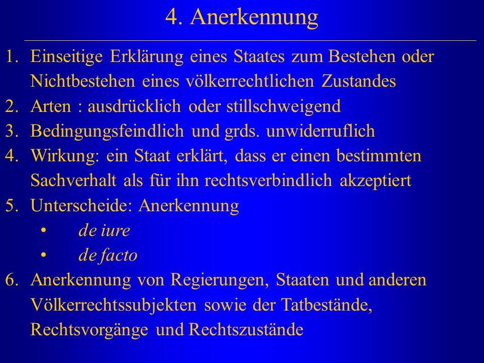 4. Anerkennung Einseitige Erklärung eines Staates zum Bestehen oder Nichtbestehen eines völkerrechtlichen Zustandes.