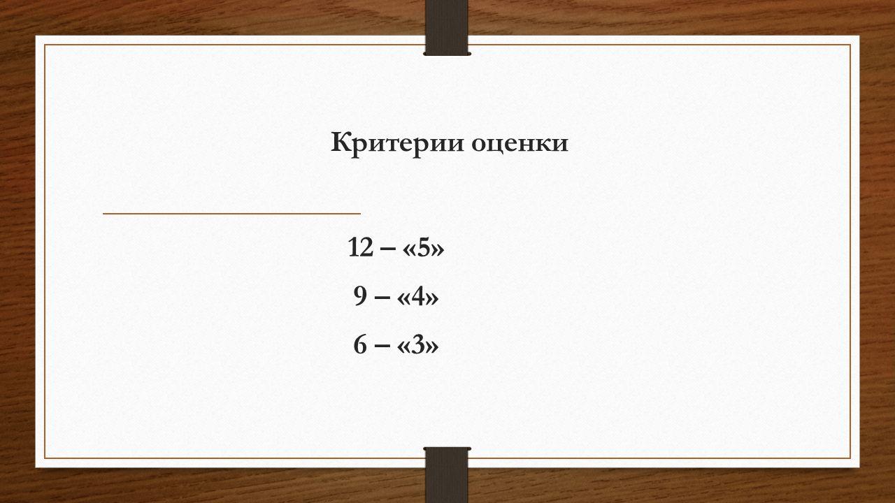 Критерии оценки 12 – «5» 9 – «4» 6 – «3»