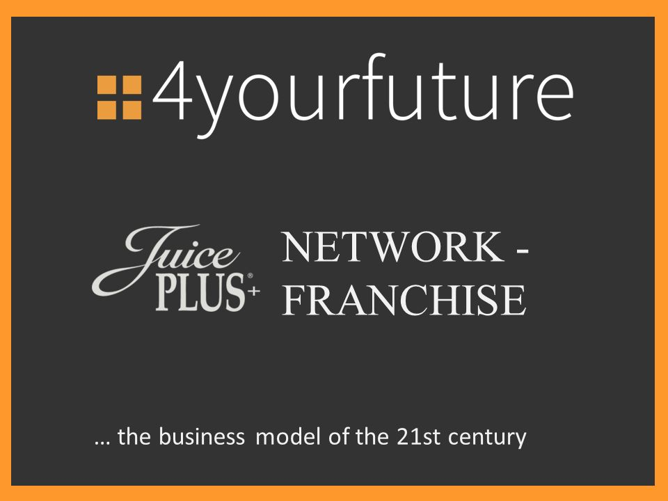 NETWORK - FRANCHISE … the business model of the 21st century