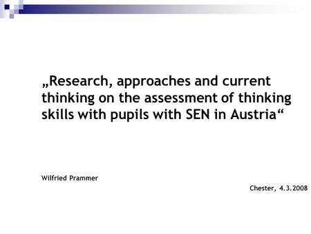 """Research, approaches and current thinking on the assessment of thinking skills with pupils with SEN in Austria"" Wilfried Prammer Chester, 4.3.2008 1."