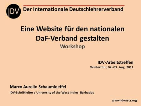 Eine Website für den nationalen DaF-Verband gestalten Workshop Marco Aurelio Schaumloeffel IDV-Schriftleiter / University of the West Indies, Barbados.