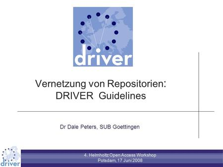 Vernetzung von Repositorien : DRIVER Guidelines Dr Dale Peters, SUB Goettingen 4. Helmholtz Open Access Workshop Potsdam, 17 Juni 2008.