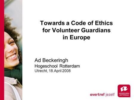 Towards a Code of Ethics for Volunteer Guardians in Europe Ad Beckeringh Hogeschool Rotterdam Utrecht, 18.April 2008.