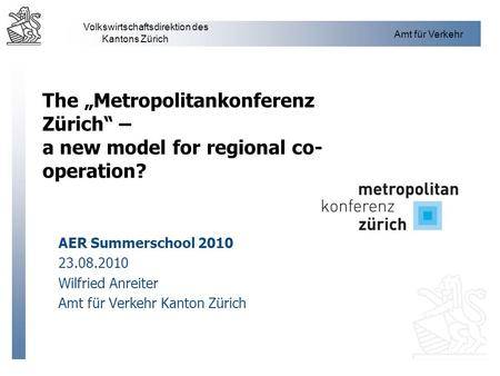 "The ""Metropolitankonferenz Zürich"" – a new model for regional co-operation? AER Summerschool 2010 23.08.2010 Wilfried Anreiter Amt für Verkehr Kanton."