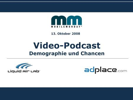 BIG ADVERTISING ON SMALL DISPLAYS Video-Podcast Demographie und Chancen 13. Oktober 2008.
