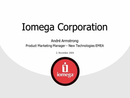 2. November 2004 Iomega Corporation André Armstrong Product Marketing Manager - New Technologies EMEA.