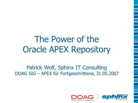 The Power of the Oracle APEX Repository Patrick Wolf, Sphinx IT Consulting DOAG SIG – APEX für Fortgeschrittene, 31.05.2007.