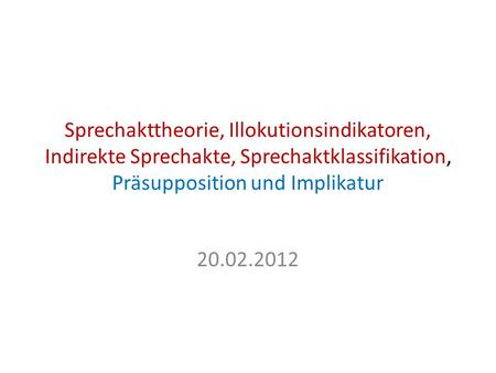 Sprechakttheorie, Illokutionsindikatoren, Indirekte Sprechakte, Sprechaktklassifikation, Präsupposition und Implikatur 20.02.2012.