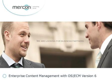 Developing your Business to Success We are looking for business partners. Enterprise Content Management with OS|ECM Version 6.