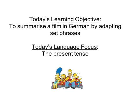 Today's Learning Objective: To summarise a film in German by adapting set phrases Today's Language Focus: The present tense.