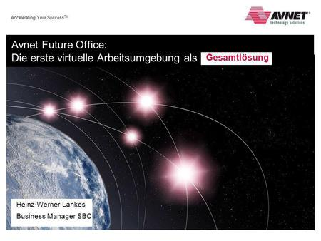 Accelerating Your Success TM Avnet Future Office: Die erste virtuelle Arbeitsumgebung als Heinz-Werner Lankes Business Manager SBC Gesamtlösung.