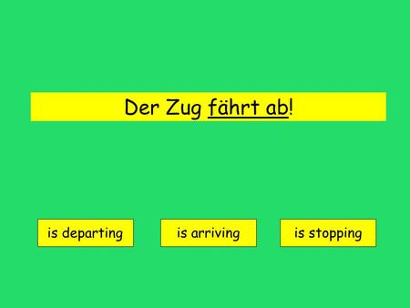 Der Zug fährt ab! is departing is arrivingis stopping.