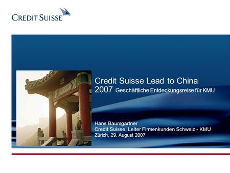 CONFIDENTIAL Produced by: Name Surname Date: 03.11.2005 Slide 1 CREDIT SUISSE LEGAL NAME Credit Suisse Lead to China 2007 Geschäftliche Entdeckungsreise.
